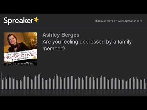 Are you feeling oppressed by a family member?