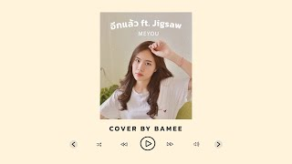 อีกแล้ว ft. Jigsaw - MEYOU Cover by bamee