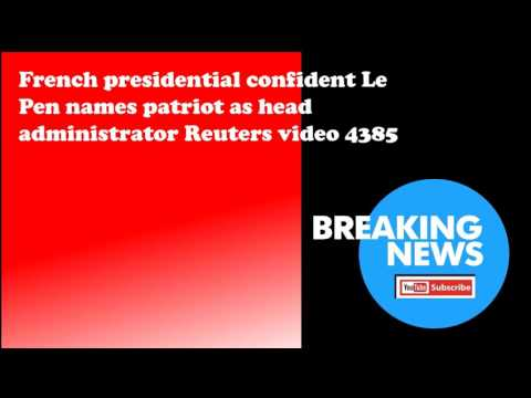 French presidential confident Le Pen names patriot as head administrator Reuters video 4385