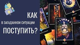 Как поступить в загаданной ситуации? | Таро-прогноз