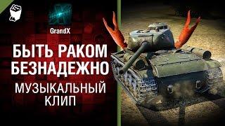 Быть раком безнадежно - музыкальный клип от GrandX [World of Tanks]
