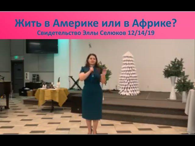 ЖИТЬ В АМЕРИКЕ ИЛИ В АФРИКЕ? - Свидетельство Эллы Селюков - 12/14/19