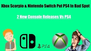 Xbox Scorpio And Nintendo Switch Consoles Releasing This Year Could Put A Hurting On The PS4