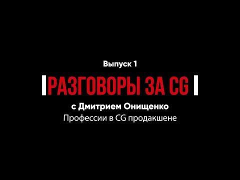 Профессии в CG продакшене. Разговоры за CG. Выпуск 1 с Дмитрием Онищенко.
