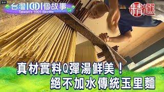 【台灣1001個故事 精選】真材實料Q彈湯鮮美!絕不加水傳統玉里麵
