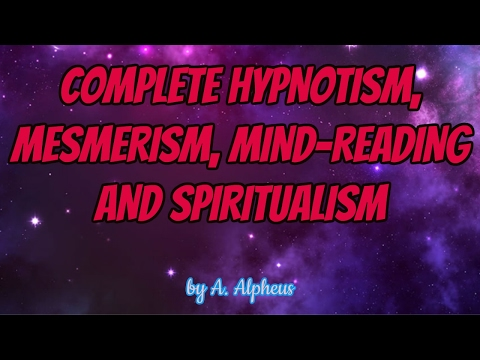 COMPLETE HYPNOTISM, MESMERISM, MIND-READING AND SPIRITUALISM  by A. ALPHEUS | AudioBooks