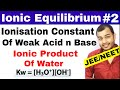 Ionic Equilibrium 02 | Ionisation Constant Of Weak Acid and Base | Ionic Product of Water JEE /NEET