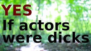 YES - If actors were dicks