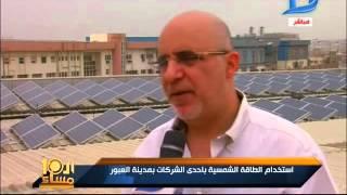 العاشرة مساء| تجربة مميزة لإستخدام الطاقة الشمسية بإحدى شركات مدينة العبور