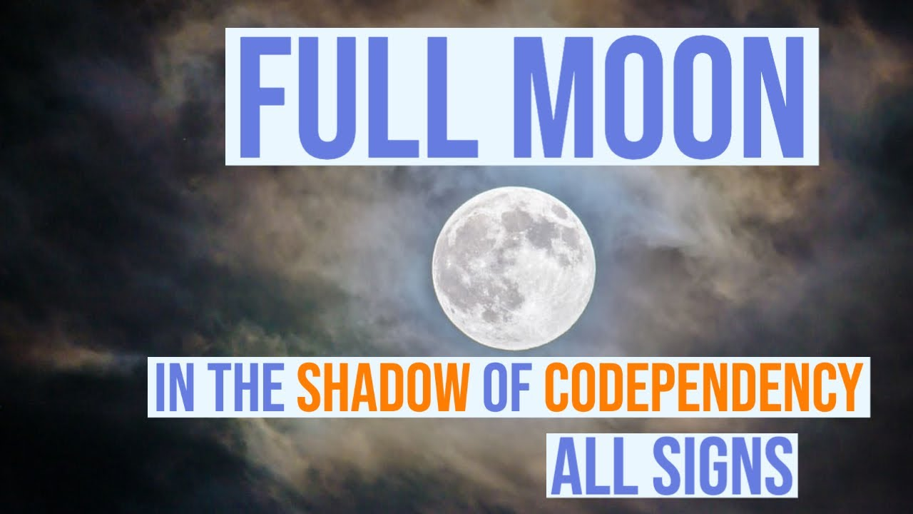 Full Moon in the Shadow of  Codependency -All Signs
