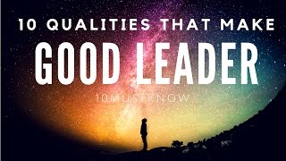 TOP 10 QUALITIES THAT MAKES A GOOD LEADER.