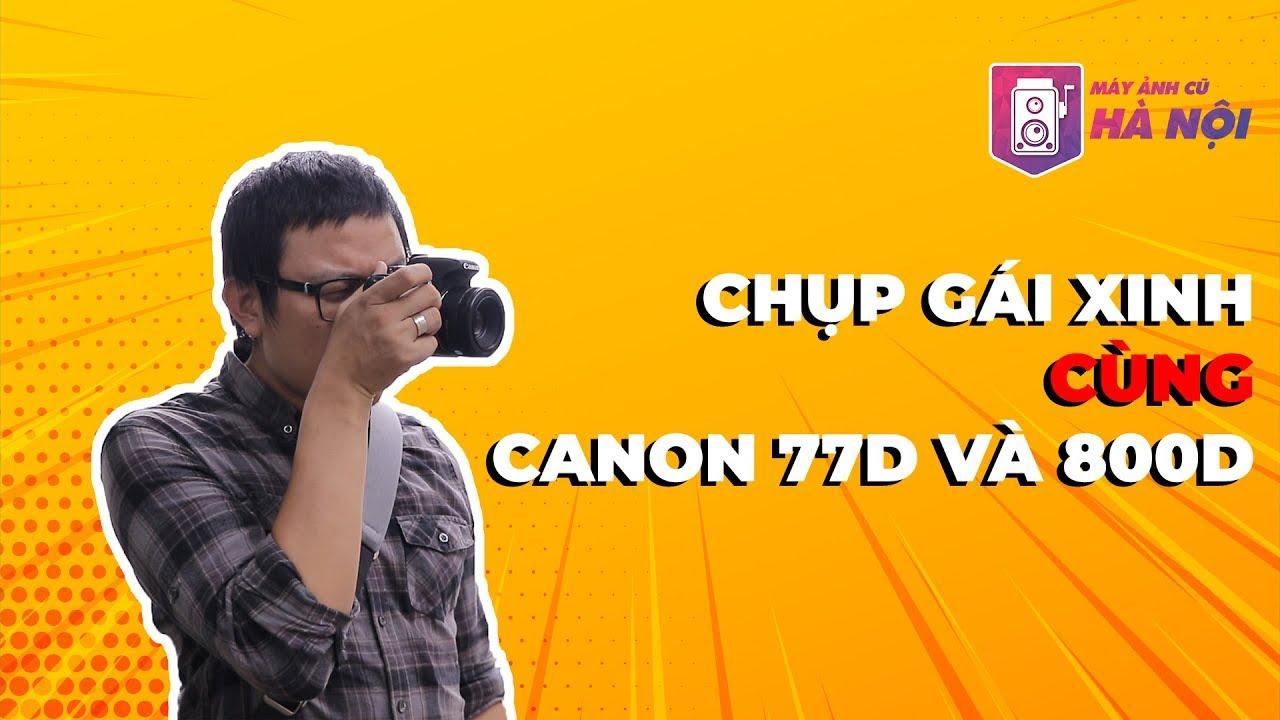 Canon 77d VS Canon 800d ✅Phần #2: Trải nghiệm test thực tế  – Máy ảnh cũ Hà Nội
