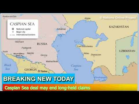 Breaking News - Caspian Sea deal may end long-held claims