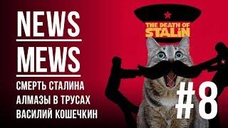 News Mews #8. Смерть Сталина, алмазы в трусах, Василий Кошечкин