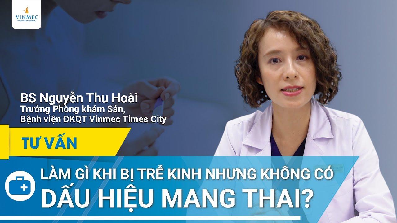 Bị trễ kinh nhưng không có dấu hiệu mang thai | BS Nguyễn Thu Hoài, BV Vinmec Times City