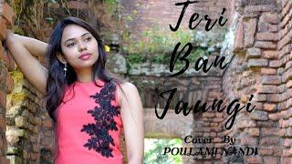 Teri Ban Jaungi(Reprise Version)  Tulsi Kumar   Cover by Poulami Nandi   Love Song 2019  Kabir Singh