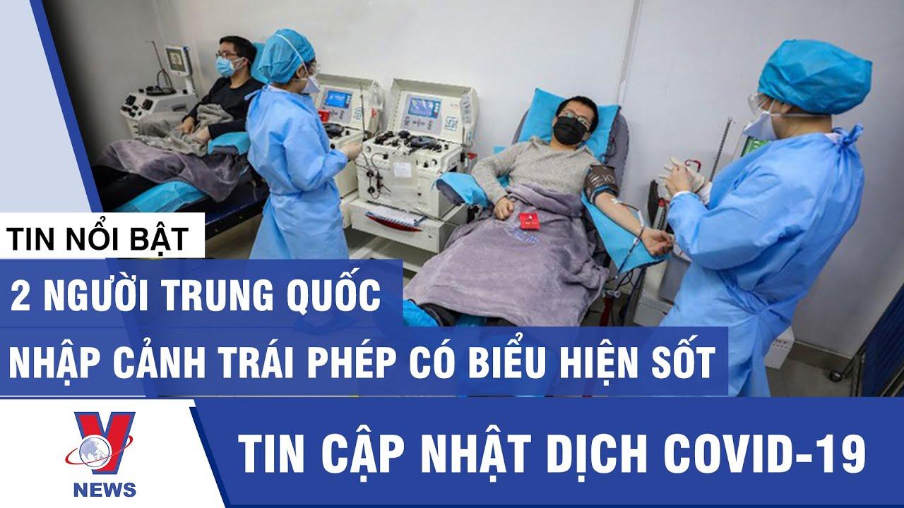 Tin mới nhất dịch Covid-19: 2 người Trung Quốc nhập cảnh trái phép có biểu hiện sốt - VNEWS