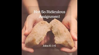 """Not So Ridiculous Assignment"" John 6: 1 - 6"