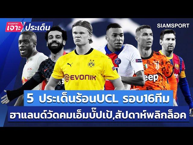 5 ประเด็นร้อน UCL รอบ 16 ทีม! ฮาแลนด์วัดคมบั๊ปเป้,สัปดาห์พลิกล็อค | Siamsport เจาะประเด็น