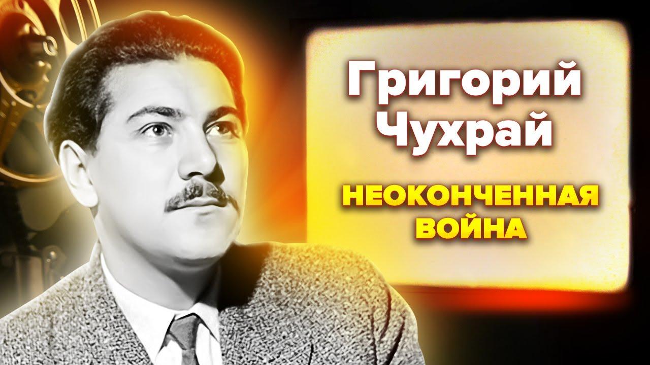 Григорий Чухрай. Неоконченная война