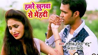 2018 का सबसे हिट गाना - Hamre Khunwa Se Mehandi - Sashank Ranjan Santu - Bhojpuri Hit Songs 2018 New