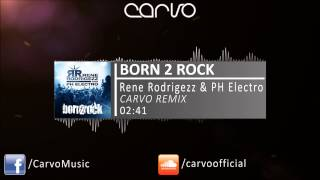 Rene Rodrigezz & PH Electro - Born 2 Rock (Carvo Remix)