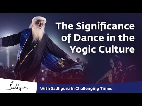The Significance of Dance in the Yogic Culture - With Sadhguru in Challenging Times - 29 Apr