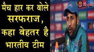 IND vs PAK: मैच हर कर बोले सरफराज, कहा बेहतर है भारतीय टीम | Sarfaraz Ahmed Admits Inferiority