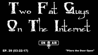 Two Fat Guys on the Internet - EP. 29 - Pliers the Door Open