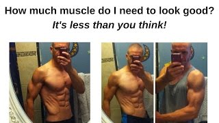 How much muscle do you need to look good? -- It's less than you think!