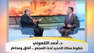 د. أحمد التلهوني - خطوط سكك الحديد تحت المجهر .. آفاق ومخاطر