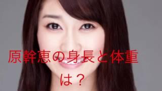 原幹恵さんの身長と体重を調べました。