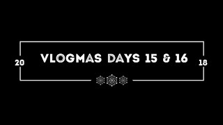 Vlogmas Days 15 & 16