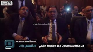 مصر العربية | وزير الصحة:ينتقد سياسات مركز الإسكندرية الإقليمي