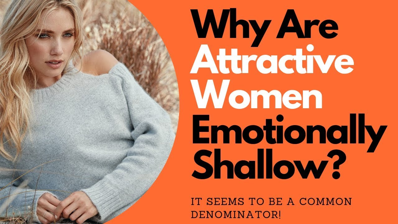 Why are attractive women emotionally shallow