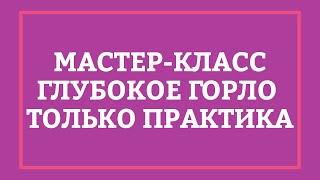 ГЛУБОКОЕ ГОРЛО – Мастер-класс [Secrets Center]
