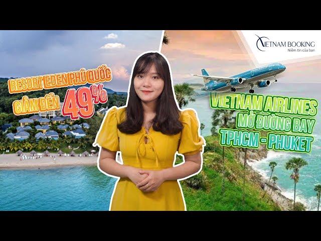 Bản tin HÓNG DU LỊCH #3: Resort Eden Phú Quốc giảm giá 49%, VN Airlines mở đường bay HCM-Phuket