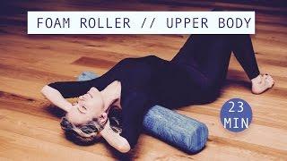 UPPER BODY FOAM ROLLER  // Flexibility, Release Tightness, Posture // 23 minutes