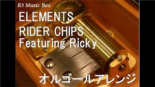 ELEMENTS/RIDER CHIPS Featuring Ricky【オルゴール】 (テレビ朝日系『仮面ライダー剣』主題歌)