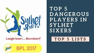 Top 5 Dangerous Players in Sylhet Sixers | BPL 2017