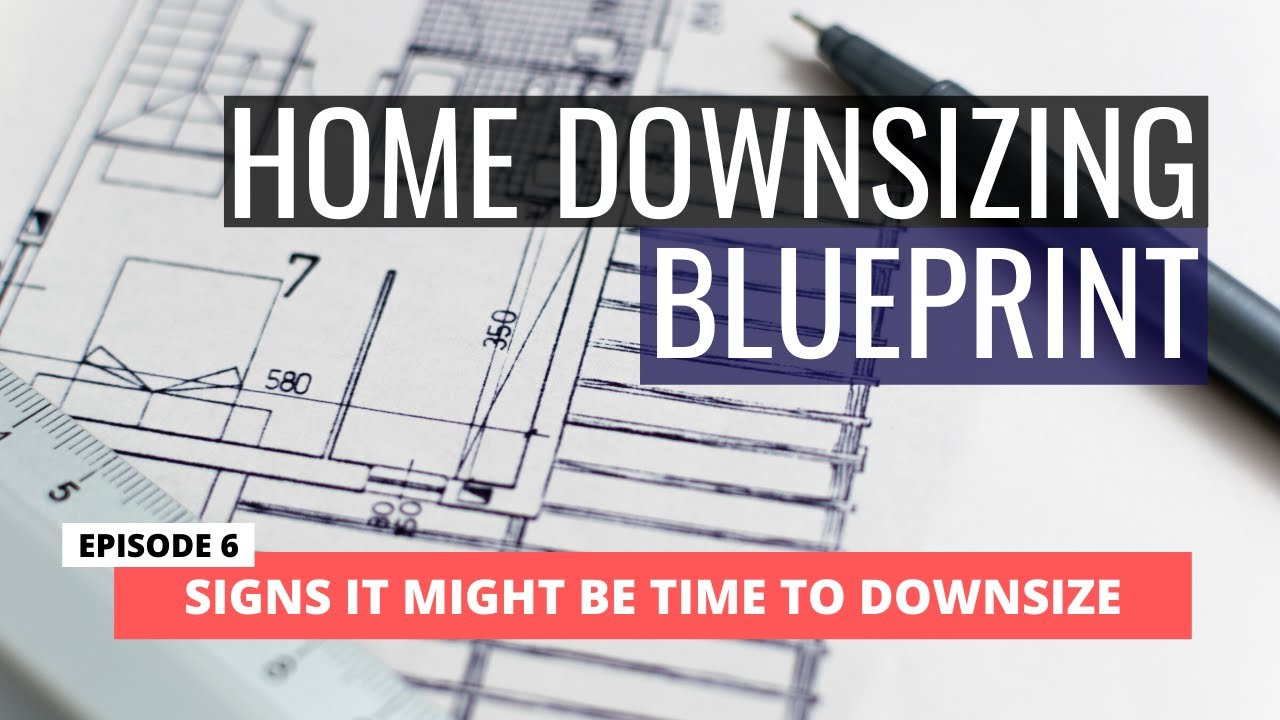 HOME DOWNSIZING BLUEPRINT - Ep. 6 Signs It May be Time to Sell Your House and Downsize