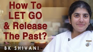 How To LET GO & Release The Past?: Part 8: BK Shivani (English)