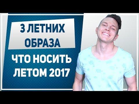 ЧТО НОСИТЬ ЛЕТОМ. Что носить летом 2017. Как одеваться летом мужчине: 3 образа