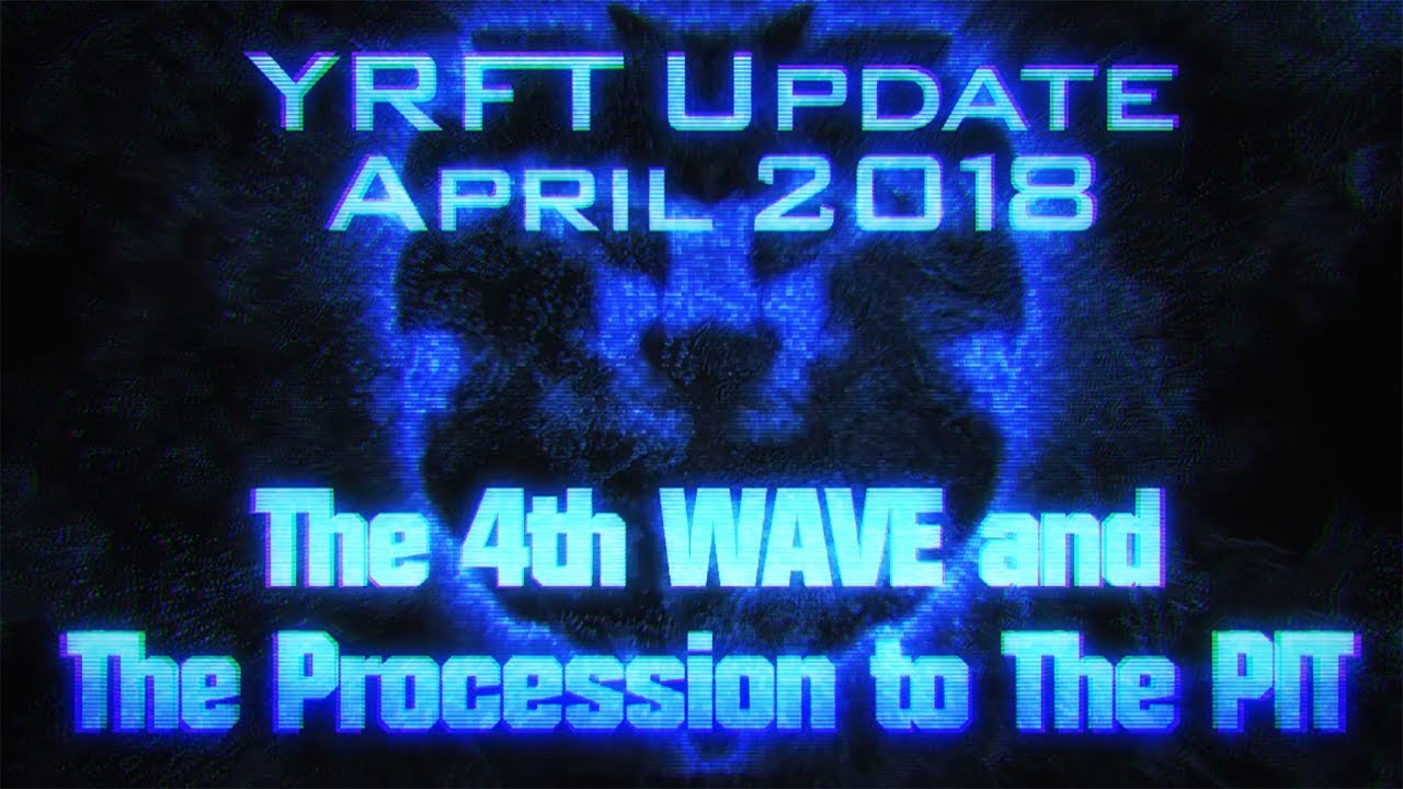 YRFT Update APRIL 2018 - THE 4th WAVE and The PROCESSION to The PIT ....