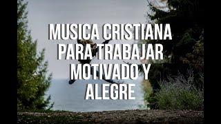 Música Cristiana Para Trabajar Motivado Y Alegre