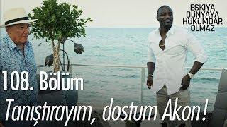 Tanıştırayım dostum Akon! - Eşkıya Dünyaya Hükümdar Olmaz 108. Bölüm