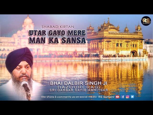 Utar Gayo Mere Man Ka Sansa | Shabad Kirtan | Bhai Dalbir Singh Ji-Hazoori Ragi Sri Darbar Sahib