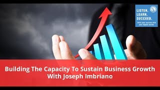 Building The Capacity To Sustain Business Growth With Joseph Imbriano