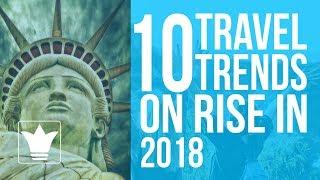 10 Travel Trends on Rise in 2018 | 10K Studio