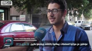 عن ميزانية مسلسلات رمضان.. مواطنون: ناس هايصة وشعب لايص